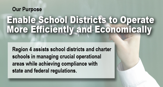 Our Purpose: Enable School Districts to Operate More Efficiently and Economically. Region 4 assists school districts and charter schools in managing crucial operational areas while achieving compliance with state and federal regulations.