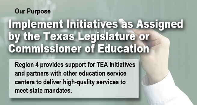 Our Purpose: Implement Initiatives as Assigned by the Texas Legislature or Commissioner of Education. Region 4 provides support for TEA initiatives and partners with other education service centers to deliver high-quality services to meet state mandates.