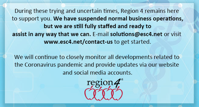 During these trying and uncertain times, Region 4 remains here to support you. We have suspended normal business operations, but we are still fully staffed and ready to assist in any way that we can. E-mail solutions@esc4.net or visit www.esc4.net/contact-us to get started.  We will continue to closely monitor all developments related to the Coronavirus pandemic and provide updates via our website and social media accounts.